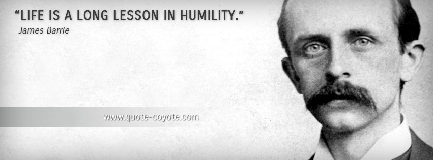 James Barrie - Life is a long lesson in humility.