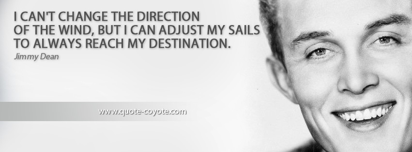 Jimmy Dean - I can't change the direction of the wind, but I can adjust my sails to always reach my destination.