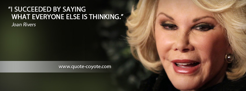 Joan Rivers - I succeeded by saying what everyone else is thinking.