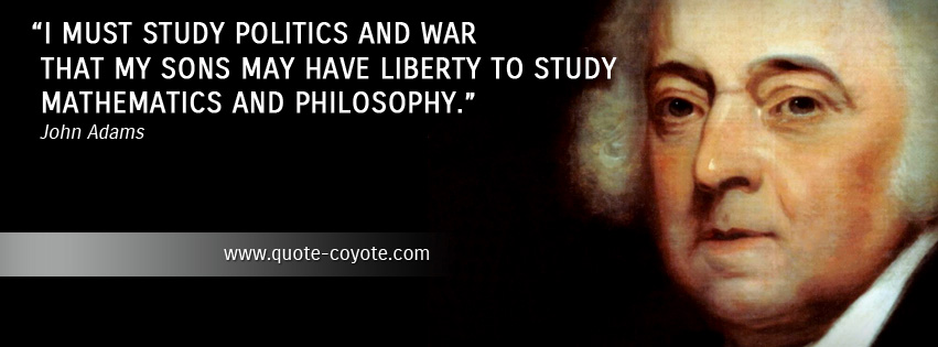 John Adams - I must study politics and war that my sons may have liberty to study mathematics and philosophy.