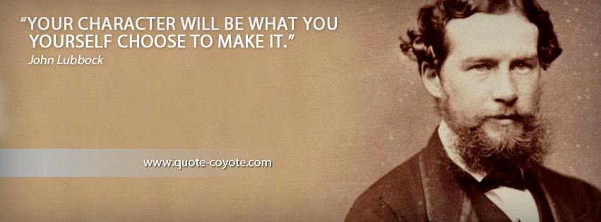 John Lubbock - Your character will be what you yourself choose to make it.