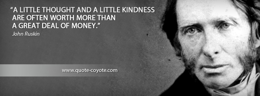 John Ruskin - A little thought and a little kindness are often worth more than a great deal of money.