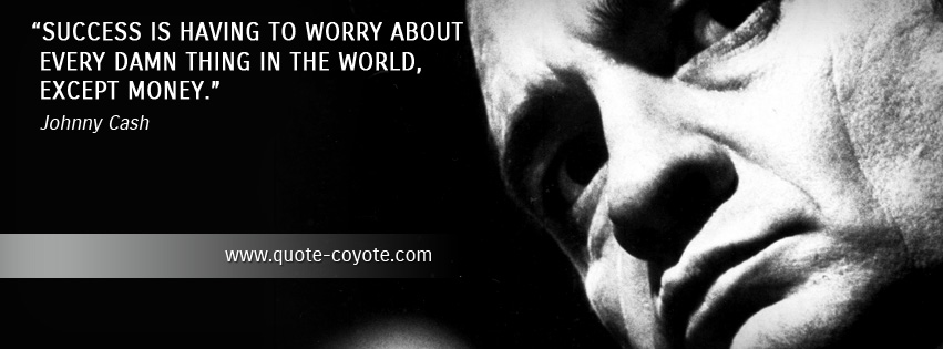 Johnny Cash - Success is having to worry about every damn thing in the world, except money.