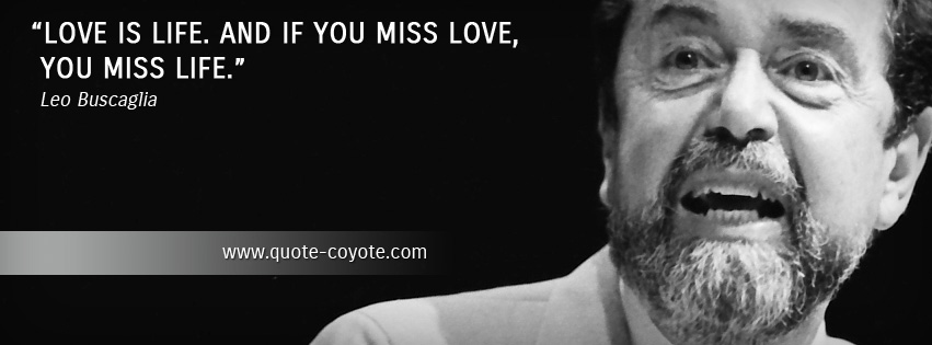 Leo Buscaglia - Love is life. And if you miss love, you miss life.