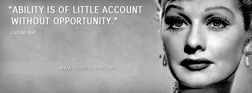 Lucille Ball - Ability is of little account without opportunity.
