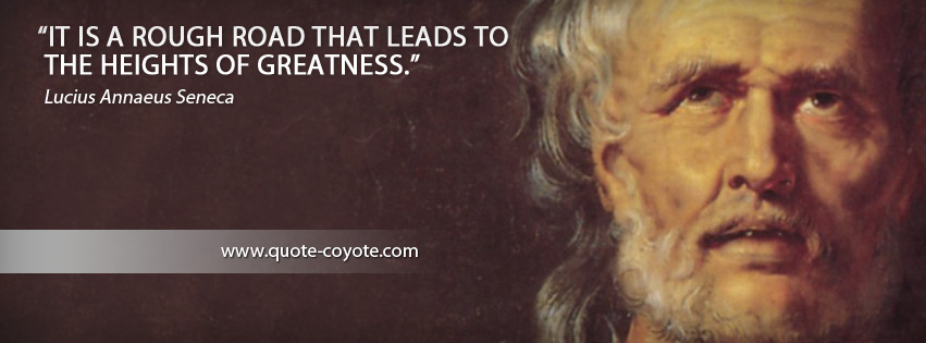 Lucius Annaeus Seneca - It is a rough road that leads to the heights of greatness.