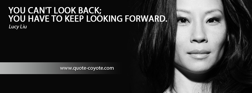 Lucy Liu - You can't look back; you have to keep looking forward.
