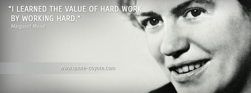 Margaret Mead - I learned the value of hard work by working hard.