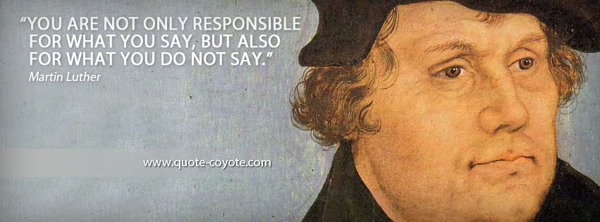 Martin Luther - You are not only responsible for what you say, but also for what you do not say.