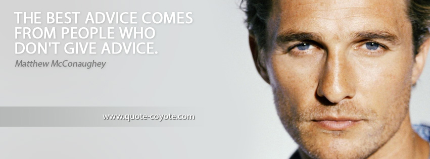 Matthew McConaughey - The best advice comes from people who don't give advice.