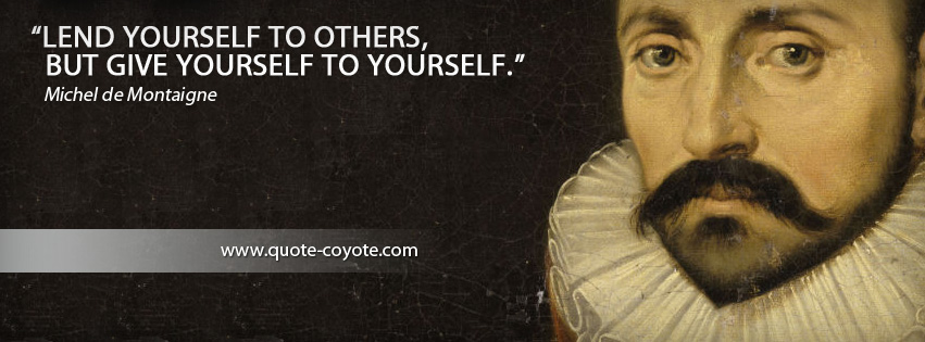 Michel de Montaigne - Lend yourself to others, but give yourself to yourself.