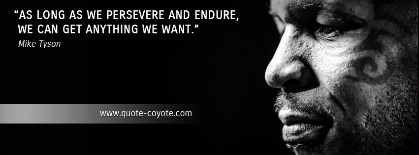 Mike Tyson - As long as we persevere and endure, we can get anything we want.