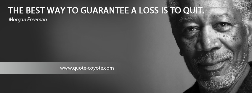 Morgan Freeman - The best way to guarantee a loss is to quit.