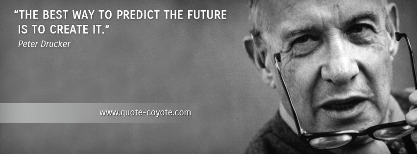 Peter Drucker - The best way to predict the future is to create it.