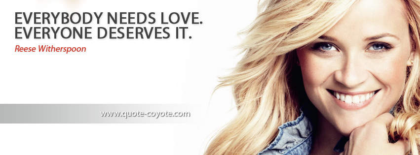 Reese Witherspoon - Everybody needs love. Everyone deserves it.