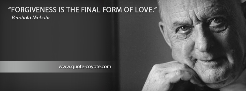 Reinhold Niebuhr - Forgiveness is the final form of love.
