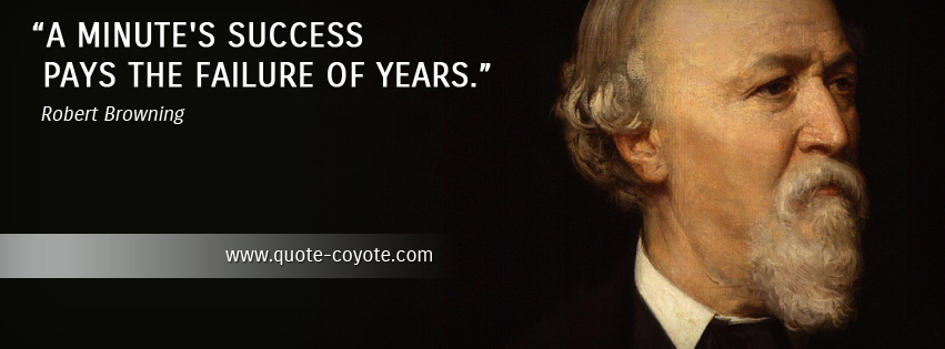 Robert Browning - A minute's success pays the failure of years.