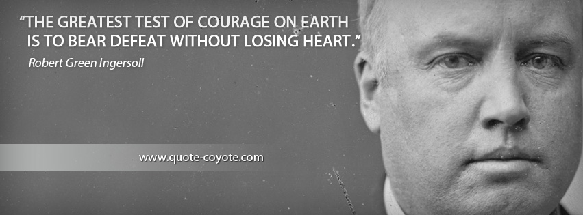Robert Green Ingersoll - The greatest test of courage on earth is to bear defeat without losing heart.