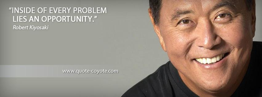 Robert Kiyosaki - Inside of every problem lies an opportunity.