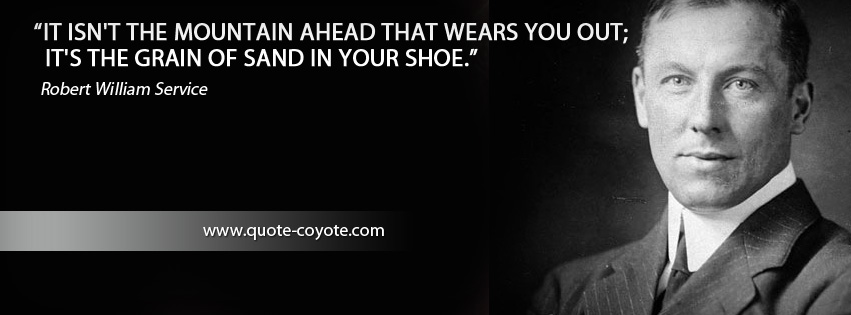 Robert William Service - It isn't the mountain ahead that wears you out; it's the grain of sand in your shoe.