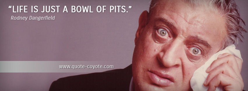 Rodney Dangerfield - Life is just a bowl of pits.