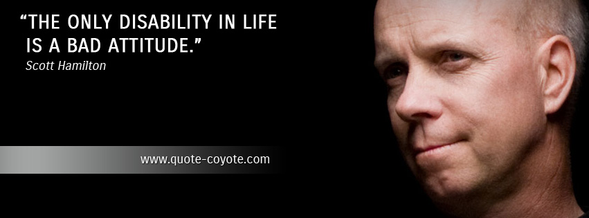 Scott Hamilton - The only disability in life is a bad attitude.