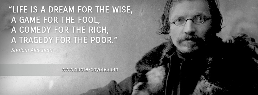 Sholem Aleichem - Life is a dream for the wise, a game for the fool, a comedy for the rich, a tragedy for the poor.
