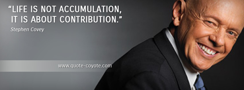 Stephen Covey - Life is not accumulation, it is about contribution.