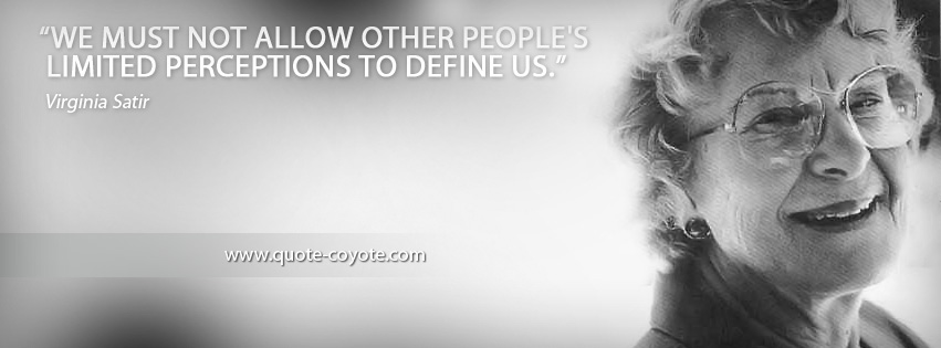 Virginia Satir - We must not allow other people's limited perceptions to define us.