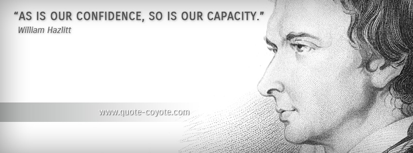 William Hazlitt - As is our confidence, so is our capacity.