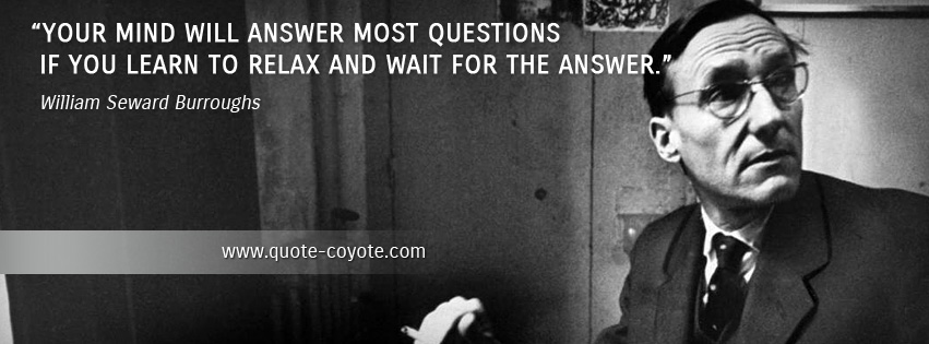 William Seward Burroughs - Your mind will answer most questions if you learn to relax and wait for the answer.