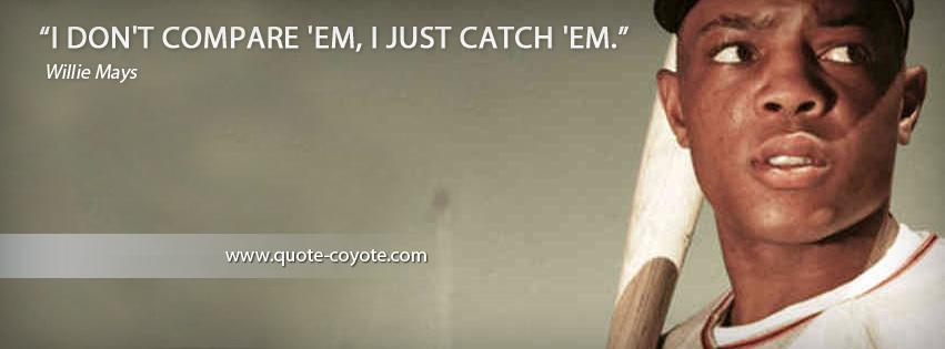 Willie Mays - I don't compare 'em, I just catch 'em.