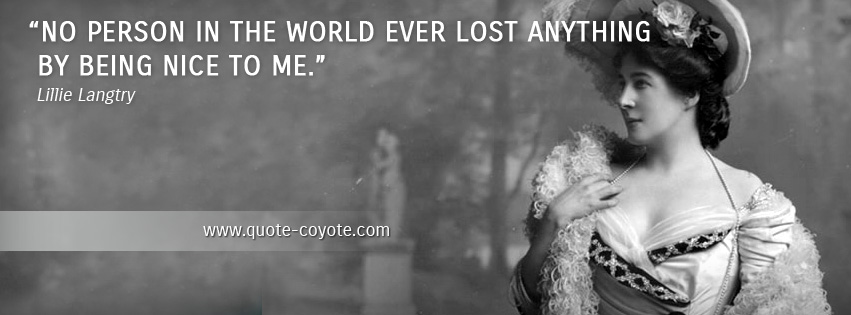 Lillie Langtry - No person in the world ever lost anything by being nice to me.