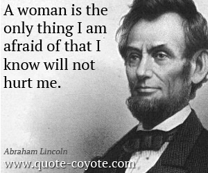Wise quotes - A woman is the only thing I am afraid of that I know will not hurt me.