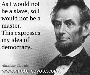 Master quotes - As I would not be a slave, so I would not be a master. This expresses my idea of democracy.