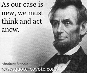 quotes - As our case is new, we must think and act anew.