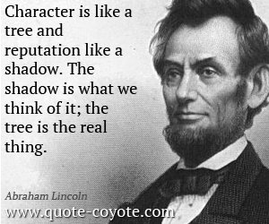 Life quotes - Character is like a tree and reputation like a shadow. The shadow is what we think of it; the tree is the real thing.