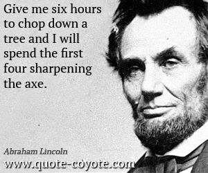 quotes - Give me six hours to chop down a tree and I will spend the first four sharpening the axe.