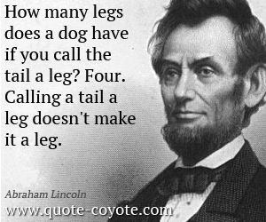 quotes - How many legs does a dog have if you call the tail a leg? Four. Calling a tail a leg doesn't make it a leg.