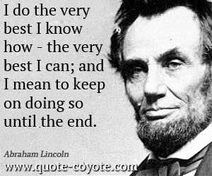 Keep quotes - I do the very best I know how - the very best I can; and I mean to keep on doing so until the end.