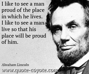 quotes - I like to see a man proud of the place in which he lives. I like to see a man live so that his place will be proud of him.