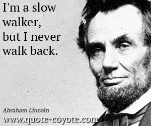 quotes - I'm a slow walker, but I never walk back.