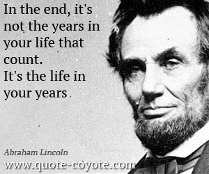 Inspirational quotes - In the end, it's not the years in your life that count. It's the life in your years.