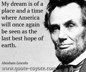 Dream quotes - My dream is of a place and a time where America will once again be seen as the last best hope of earth.