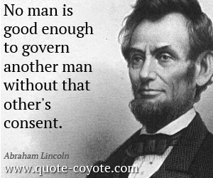 quotes - No man is good enough to govern another man without that other's consent.