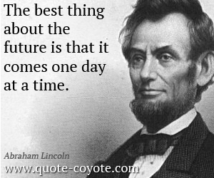 Wise quotes - The best thing about the future is that it comes one day at a time.