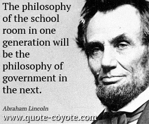 Philosophy quotes - The philosophy of the school room in one generation will be the philosophy of government in the next.