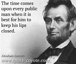 quotes - The time comes upon every public man when it is best for him to keep his lips closed.