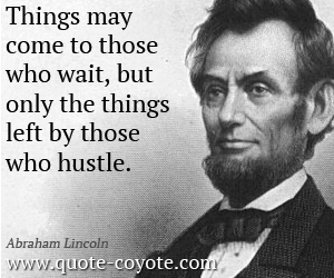 quotes - Things may come to those who wait, but only the things left by those who hustle.