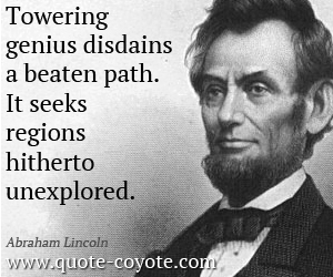quotes - Towering genius disdains a beaten path. It seeks regions hitherto unexplored.